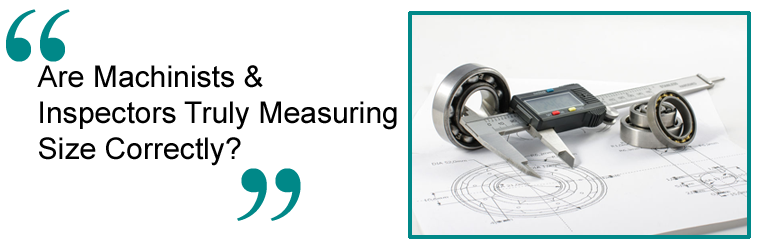 Are Machinists & Inspectors Truly Measuring Size Correctly?